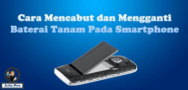cara membuka dan mengganti baterai tanam pada smartphone