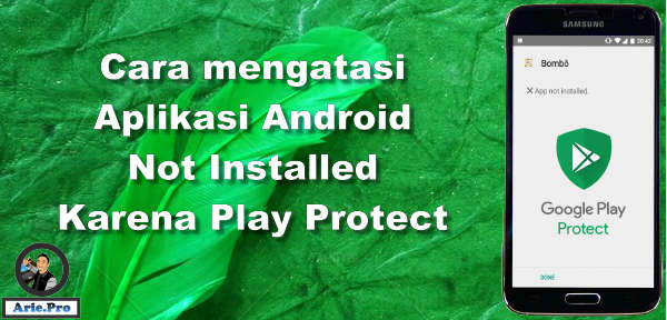 Cara Mengatasi App Not Installed Karena Google Play Protect Android